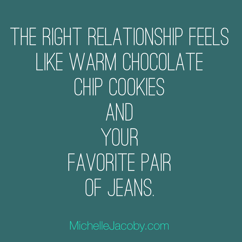 The right relationship feels like warm chocolate chip cookies and your favorite pair of jeans.